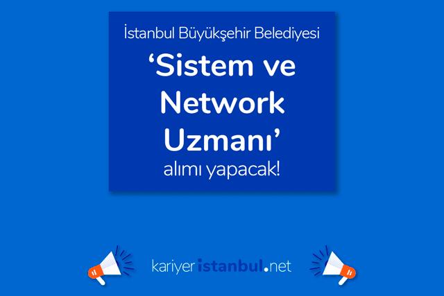 İstanbul Büyükşehir Belediyesi sistem ve network uzmanı iş ilanına kimler başvurabilir? Adaylarda aranan uzmanlıklar neler? Detaylar kariyeristanbul.net'te!