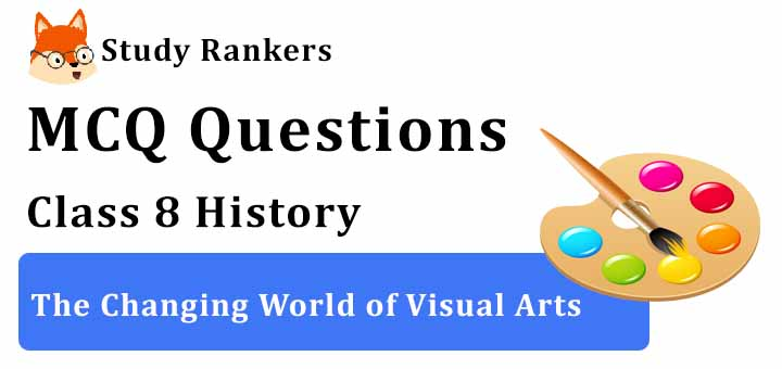 MCQ Questions for Class 8 History: The Changing World of Visual Arts