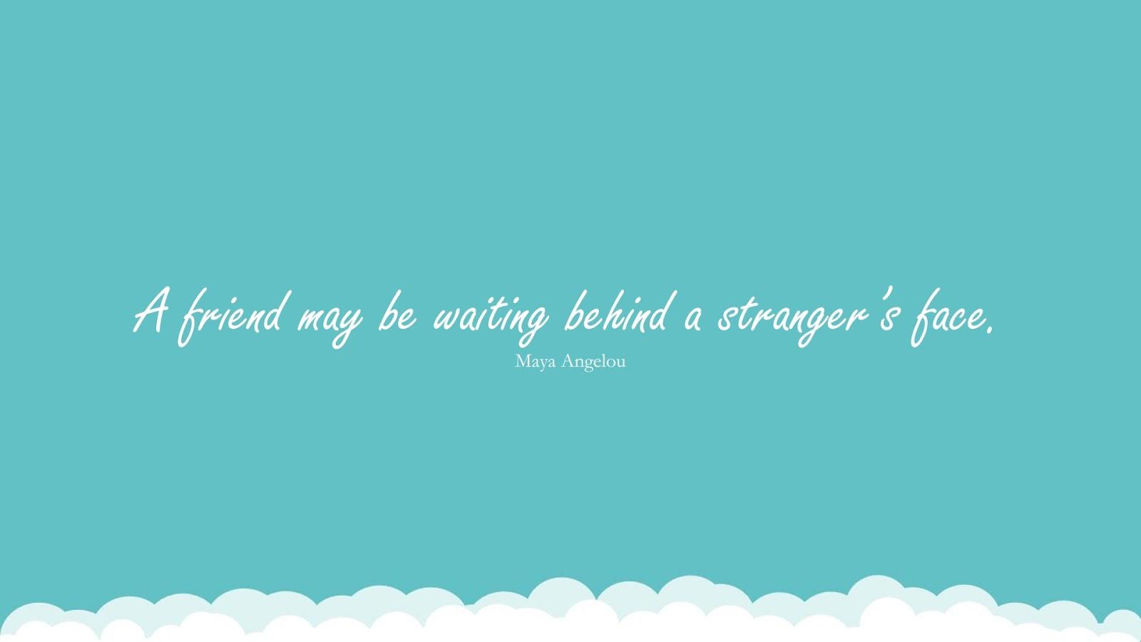 A friend may be waiting behind a stranger's face. (Maya Angelou);  #MayaAngelouQuotesandSayings