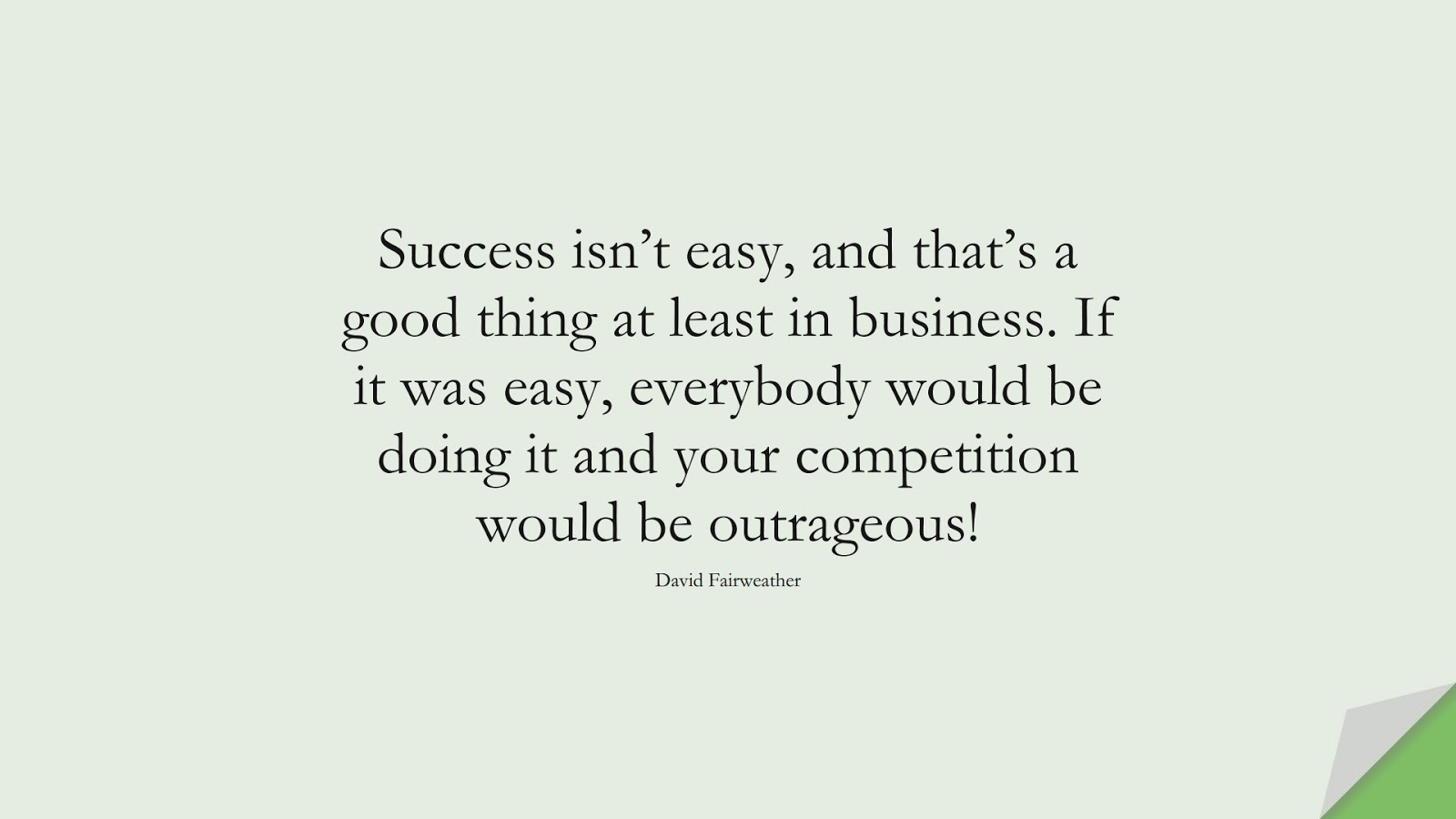 Success isn't easy, and that's a good thing at least in business. If it was easy, everybody would be doing it and your competition would be outrageous! (David Fairweather);  #InspirationalQuotes