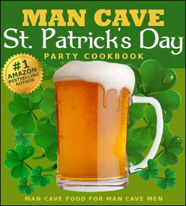 The Man Cave St. Patrick's Day Cookbook St. Patrick's Day Recipes For Partying In The Man Cave