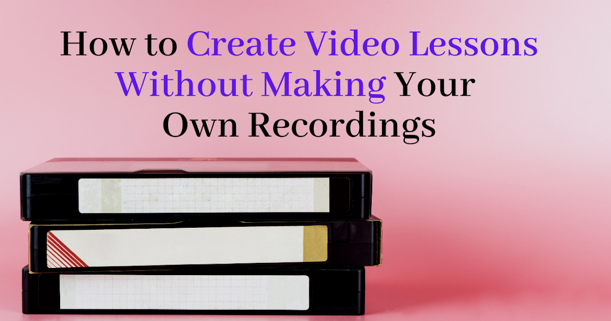 Create Video Lessons Without Making Your Own Recordings