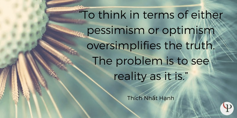 To think in terms of either pessimism or optimism oversimplifies the truth. The problem is to see reality as it is. Thich Nhat Hanh
