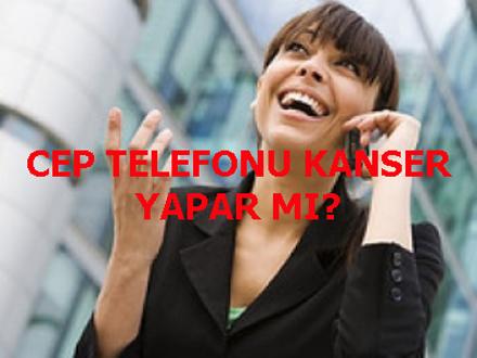 CEP TELEFONU KANSER YAPAR MI?