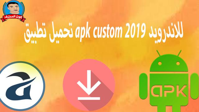 تحميل تطبيق apk custom للاندرويد 2019