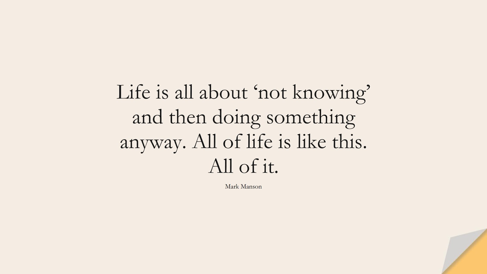Life is all about 'not knowing' and then doing something anyway. All of life is like this. All of it. (Mark Manson);  #BestQuotes