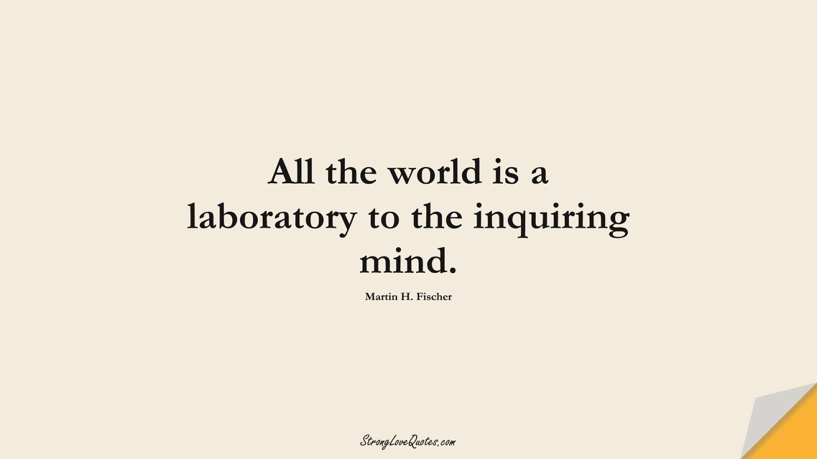 All the world is a laboratory to the inquiring mind. (Martin H. Fischer);  #EducationQuotes
