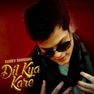Dil Kya Kare – Shrey Singhal (2018)