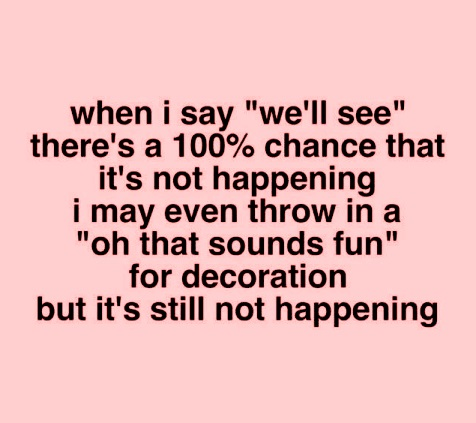"when I say ""we'll see"" there's a 100% chance that it's not happening. #funnyquotes"