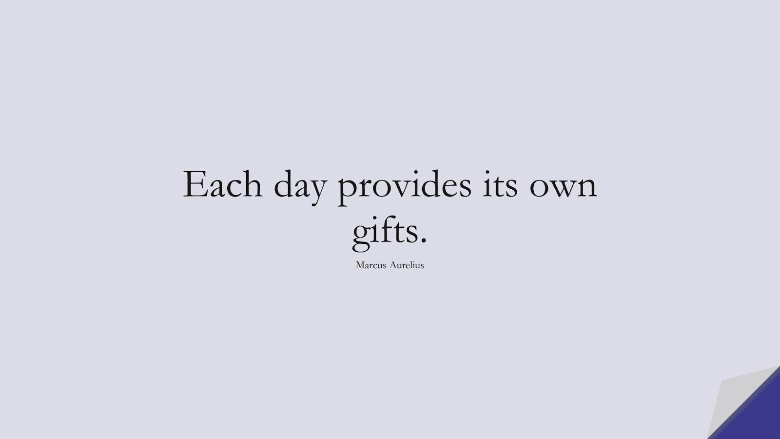 Each day provides its own gifts. (Marcus Aurelius);  #MarcusAureliusQuotes