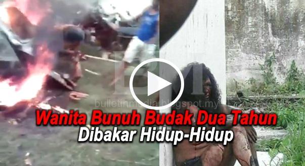 Video: Wanita Bunuh Budak Dua Tahun Dibakar Hidup-Hidup