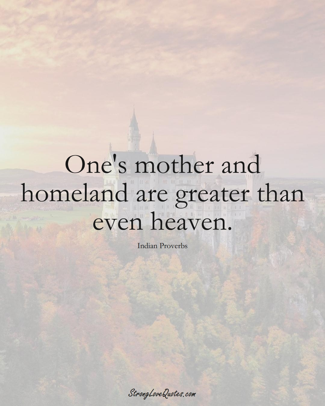 One's mother and homeland are greater than even heaven. (Indian Sayings);  #AsianSayings
