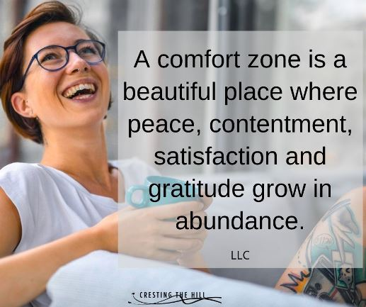 A comfort zone can be a beautiful place where peace, contentment, satisfaction and gratitude grow in abundance.
