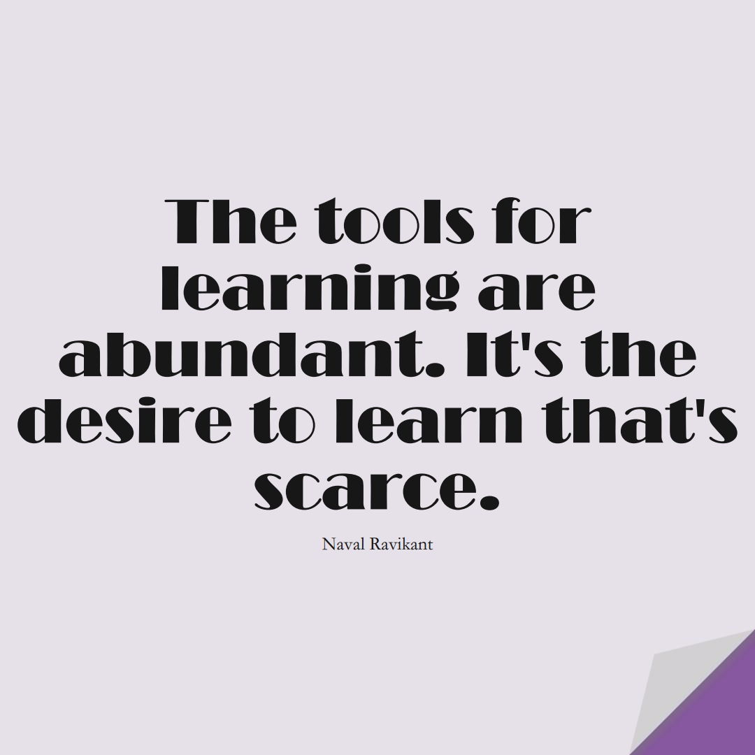 The tools for learning are abundant. It's the desire to learn that's scarce. (Naval Ravikant);  #LearningQuotes