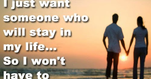 I Just Want Someone Who Will Stay In My Life...So I Won't
