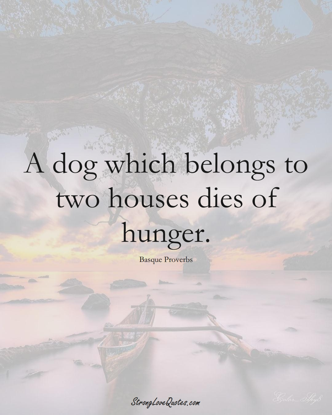 A dog which belongs to two houses dies of hunger. (Basque Sayings);  #EuropeanSayings
