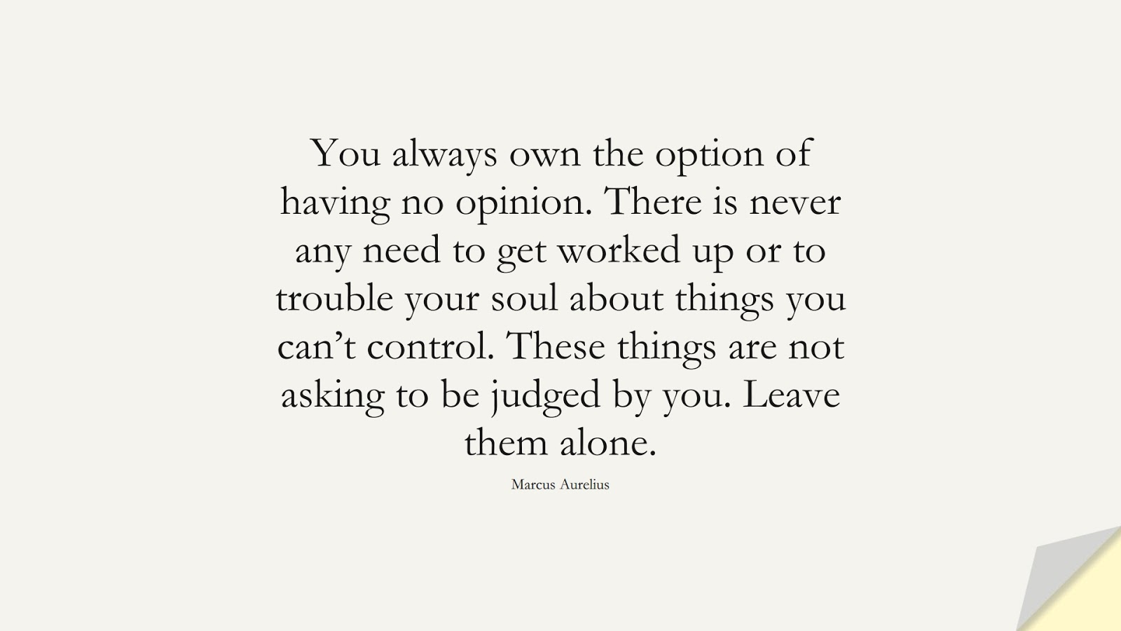 You always own the option of having no opinion. There is never any need to get worked up or to trouble your soul about things you can't control. These things are not asking to be judged by you. Leave them alone. (Marcus Aurelius);  #CharacterQuotes