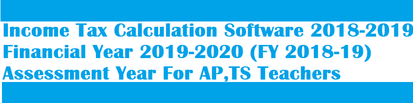 Income Tax Calculation Software 2018-2019 Financial Year 2019-2020 (FY 2018-19)  Assessment Year (AY-2019-20) For AP,TS Teachers