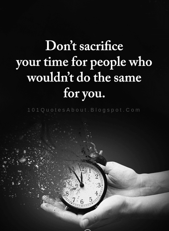 don t sacrifice your time for people who wouldn t do the same for
