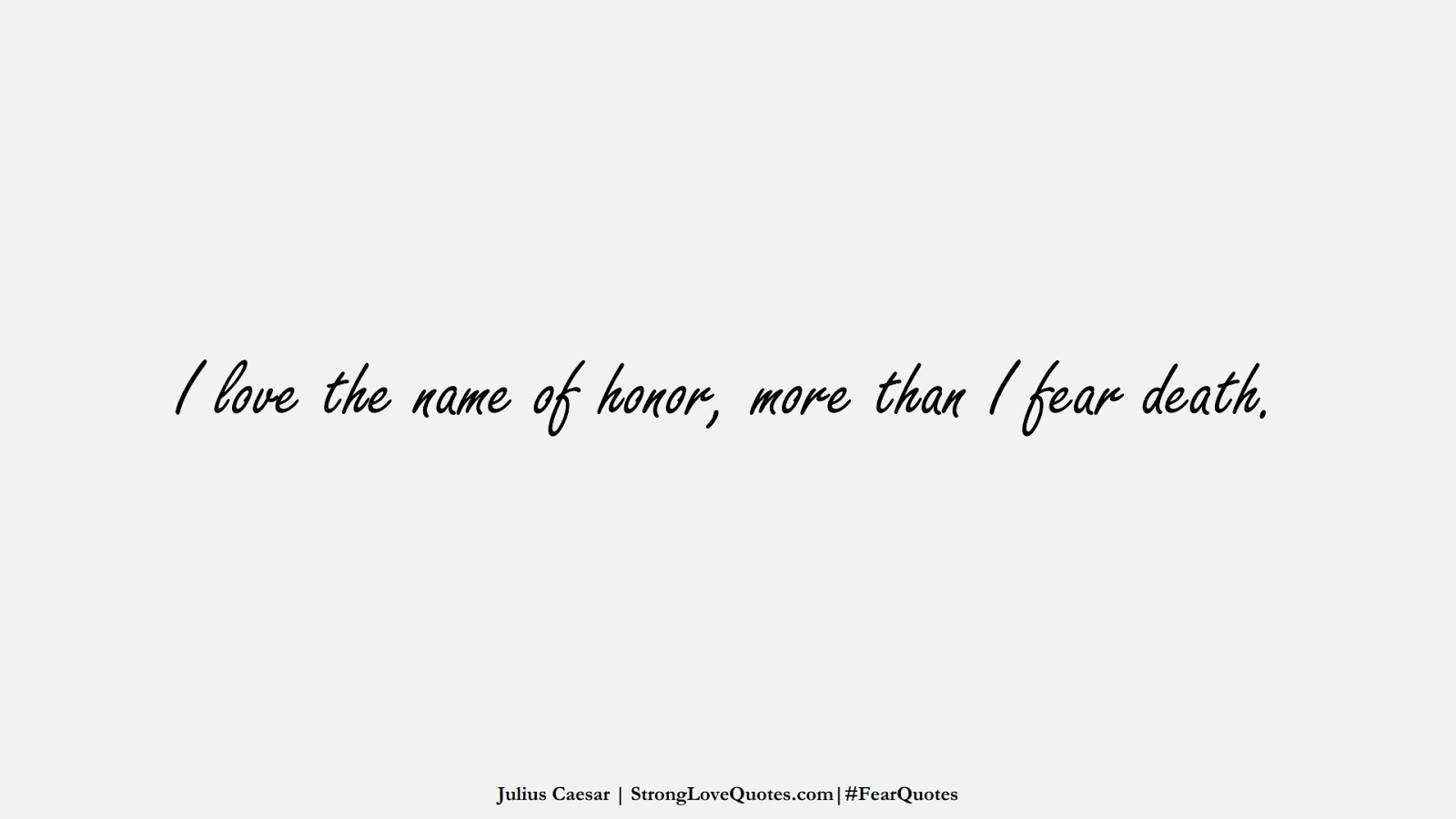 I love the name of honor, more than I fear death. (Julius Caesar);  #FearQuotes