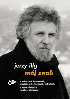 Mój znak. O noblistach, kabaretach, przyjaźniach, książkach, kobietach, o nowej dekadzie i pięknej plejadzie - Jerzy Illg
