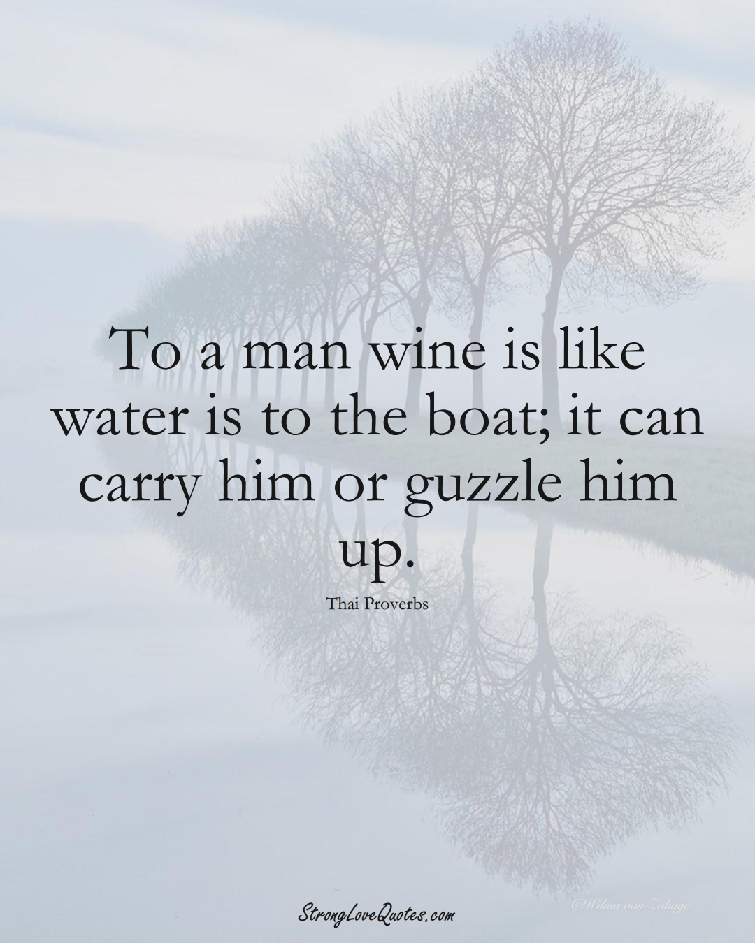 To a man wine is like water is to the boat; it can carry him or guzzle him up. (Thai Sayings);  #AsianSayings