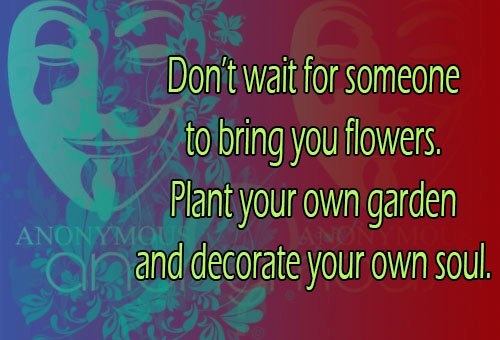 Don't Wait For Someone To Bring You Flowers Plant Your Own