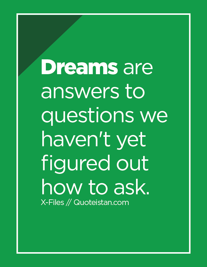 Dreams are answers to questions we haven't yet figured out how to ask.