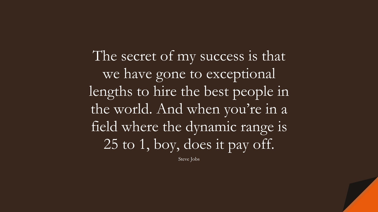 The secret of my success is that we have gone to exceptional lengths to hire the best people in the world. And when you're in a field where the dynamic range is 25 to 1, boy, does it pay off. (Steve Jobs);  #SteveJobsQuotes