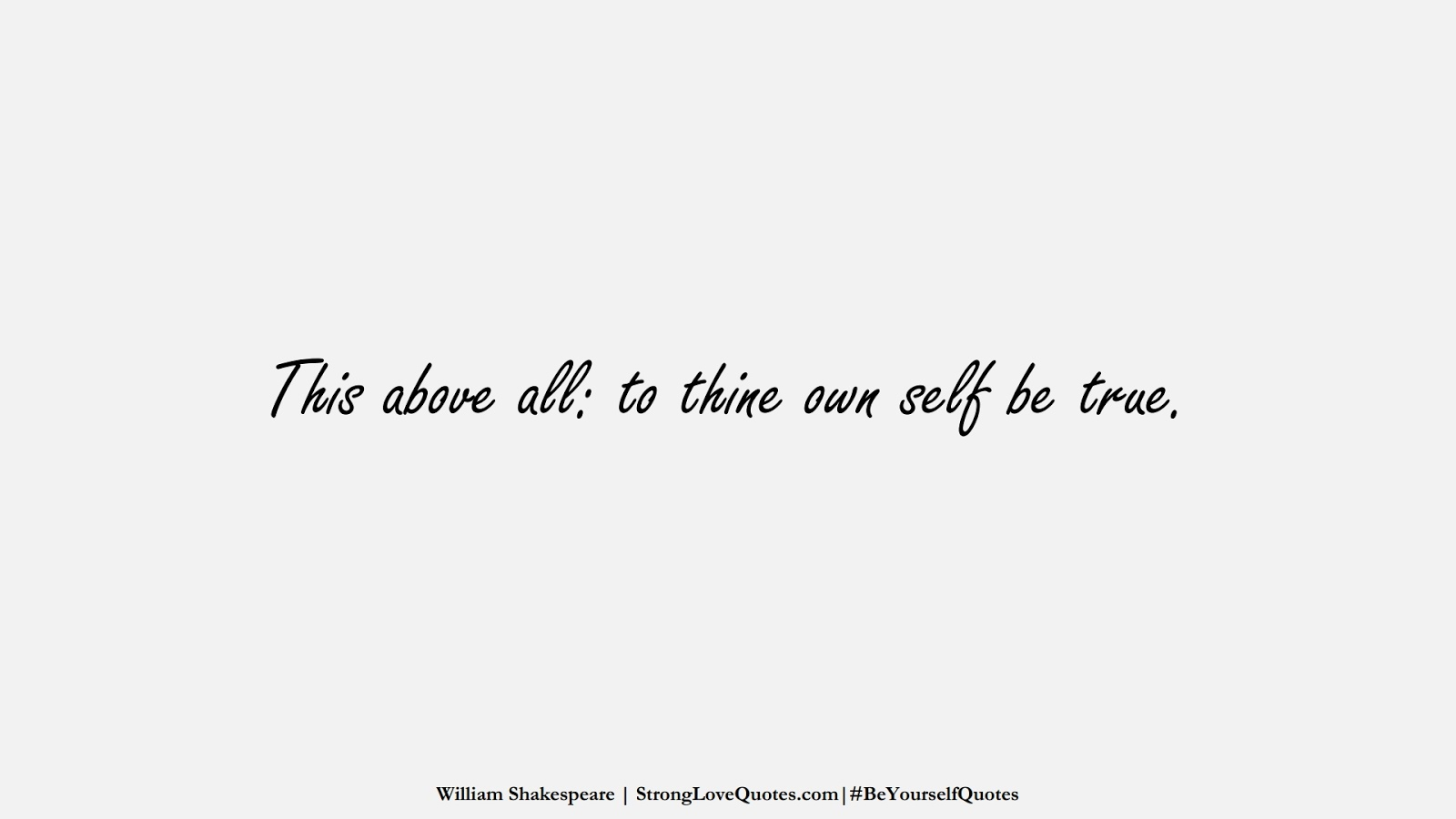 This above all: to thine own self be true. (William Shakespeare);  #BeYourselfQuotes