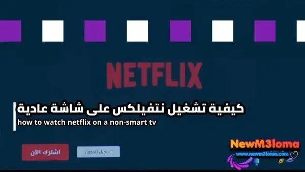 كيف تشاهد Netflix على تلفزيونك غير الذكي  nonsmart tv