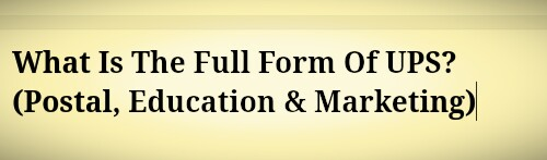 What Is The Full Form Of UPS? (Postal, Education & Marketing)
