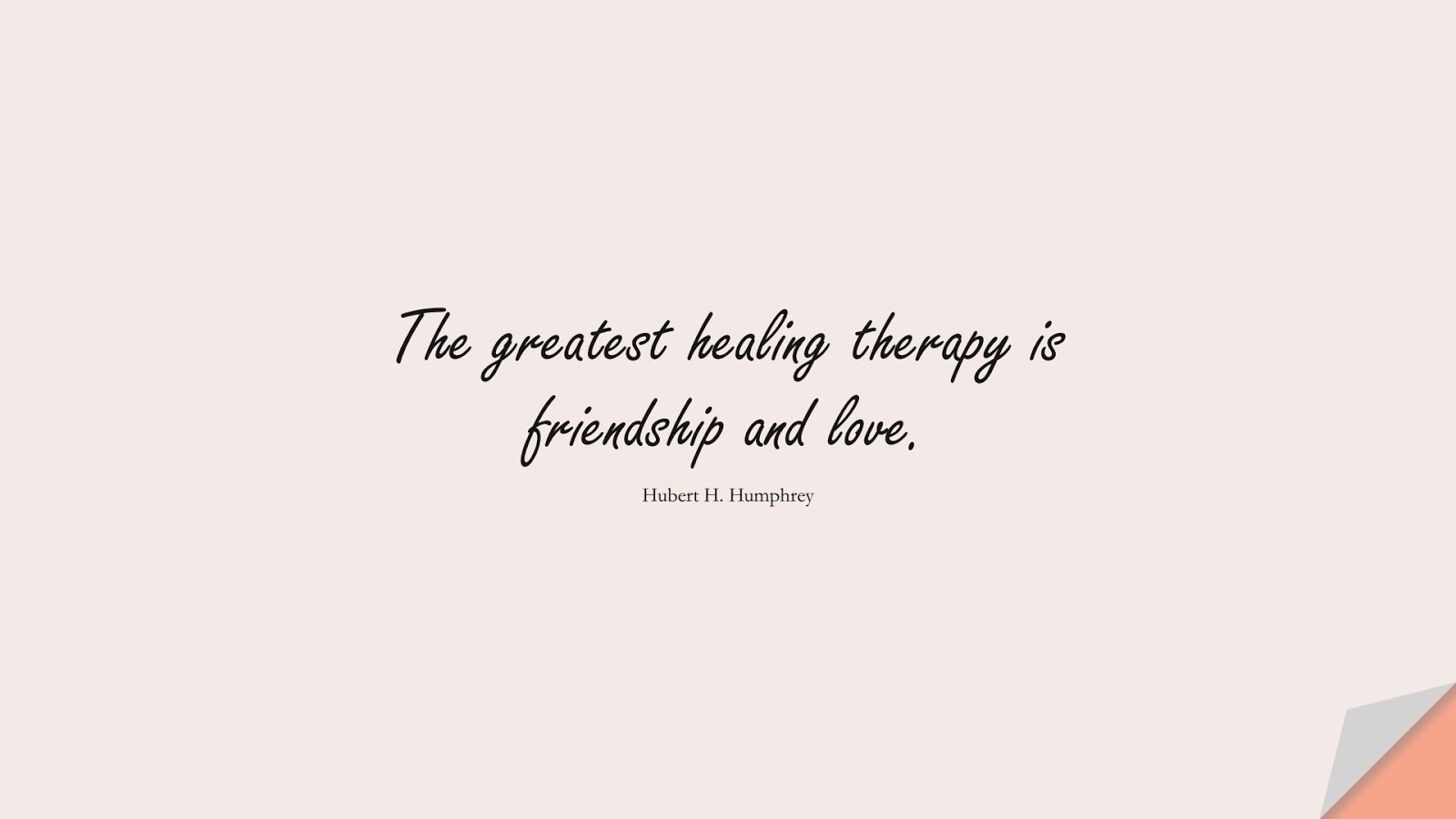 The greatest healing therapy is friendship and love. (Hubert H. Humphrey);  #FriendshipQuotes