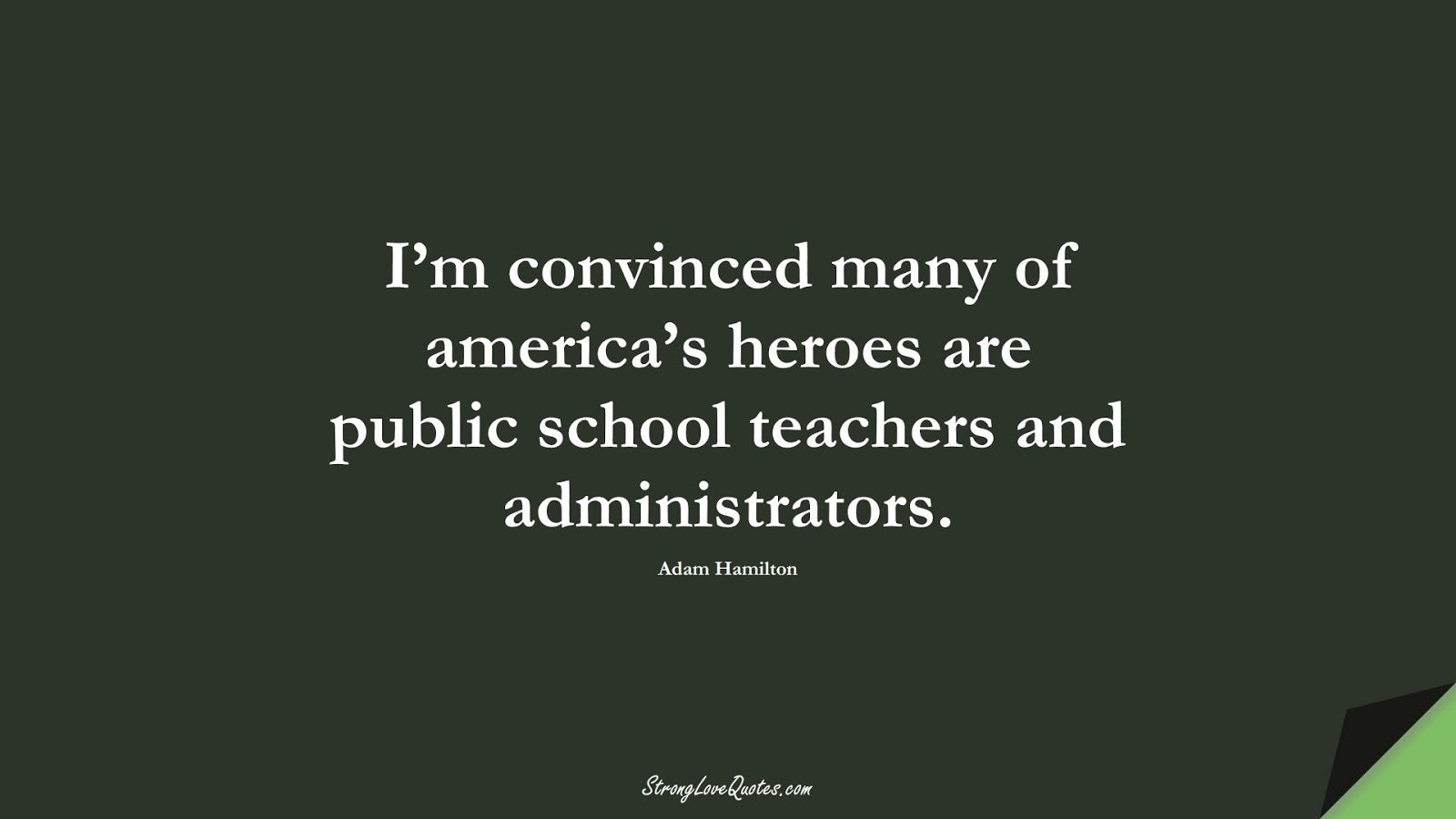 I'm convinced many of america's heroes are public school teachers and administrators. (Adam Hamilton);  #EducationQuotes