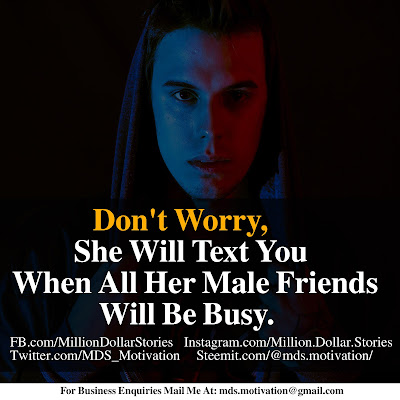 DON'T WORRY, SHE WILL TEXT YOU WHEN ALL HER MALE FRIENDS WILL BE BUSY.