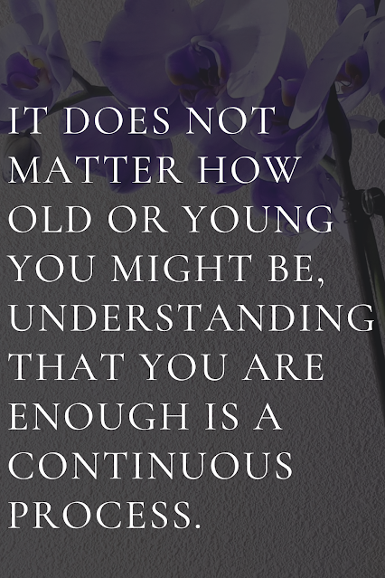 It does not matter how old or young you might be, understanding that you are enough is a continuous process.