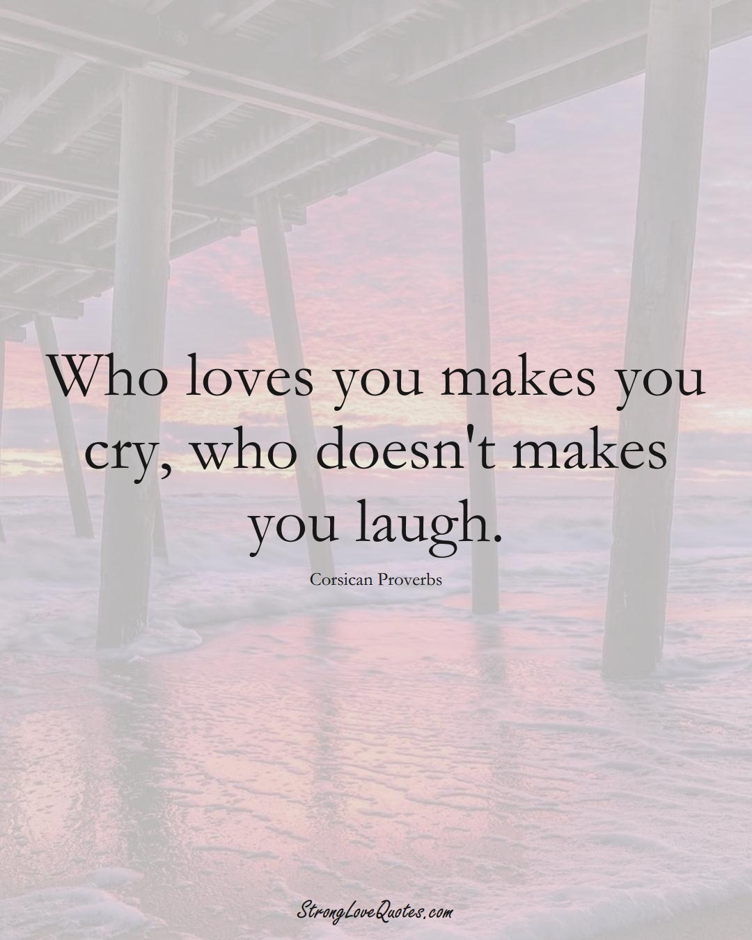 Who loves you makes you cry, who doesn't makes you laugh. (Corsican Sayings);  #EuropeanSayings