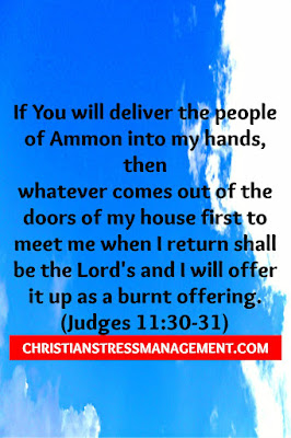 "Jephthah making a promise to God ""If You will deliver the people of Ammon into my hands, then it will be that whatever comes out of the doors of my house to meet me when I return shall be the Lord's and I will offer it up as a burnt offering."" (Judges 11:30-31)"