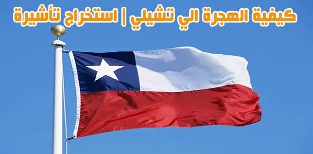 كيفية الهجرة الي تشيلي | استخراج تأشيرة | شروط الاستثمار