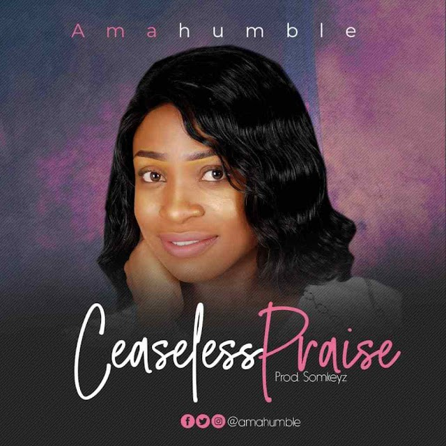 New Music Amahumble - Ceaseless Praise | @amahumble @kehindeamure1 @pure_praises