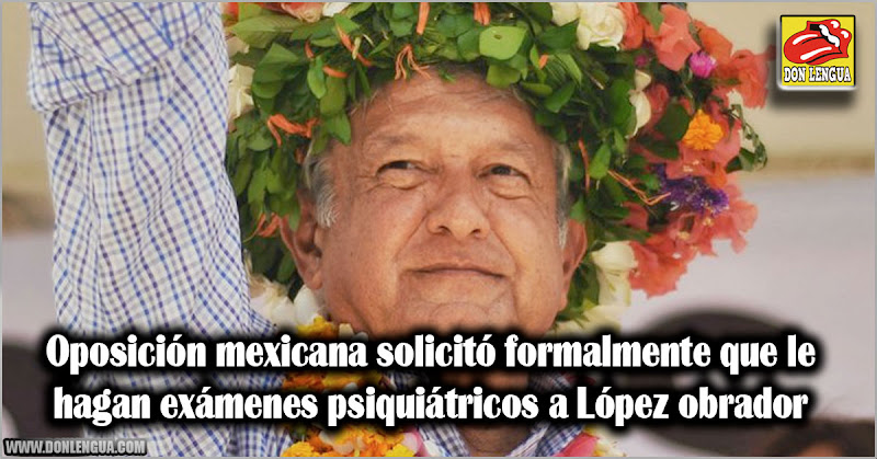 Oposición mexicana solicitó formalmente que le hagan exámenes psiquiátricos a López obrador