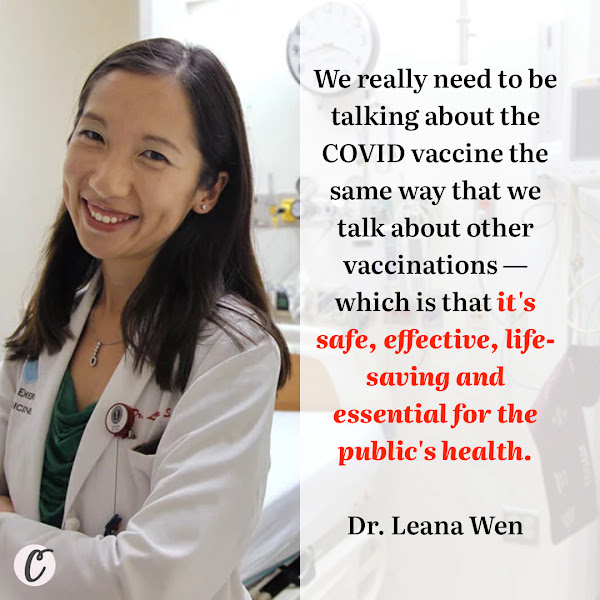 We really need to be talking about the COVID vaccine the same way that we talk about other vaccinations — which is that it's safe, effective, life-saving and essential for the public's health. — Dr. Leana Wen, an emergency medical doctor and former health commissioner of Baltimore