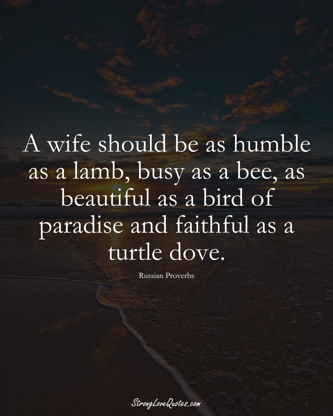 A wife should be as humble as a lamb, busy as a bee, as beautiful as a bird of paradise and faithful as a turtle dove. (Russian Sayings);  #AsianSayings