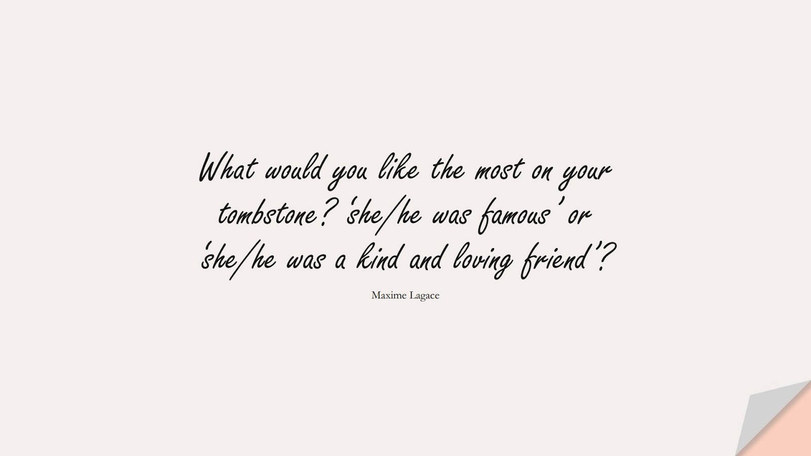 What would you like the most on your tombstone? 'she/he was famous' or 'she/he was a kind and loving friend'? (Maxime Lagace);  #SuccessQuotes