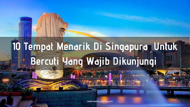 10 Tempat Menarik Di Singapura Untuk Bercuti Yang Wajib Dikunjungi