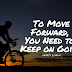 To Move Forward, You Need to Keep on Going