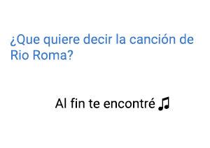 Significado de la canción Al Fin Te Encontré Río Roma.