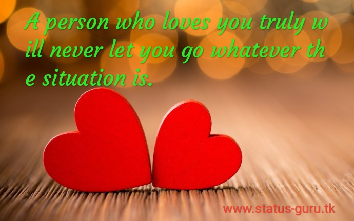 A person who loves you truly will never let you go whatever the situation is.
