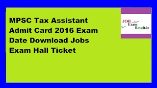 MPSC Tax Assistant Admit Card 2016 Exam Date Download Jobs Exam Hall Ticket
