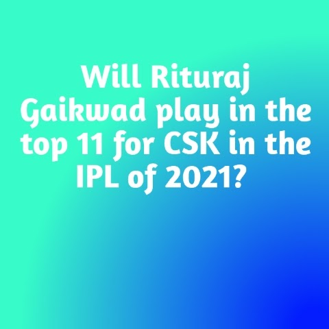 Will Rituraj Gaikwad play in the top 11 for CSK in the IPL of 2021? :-